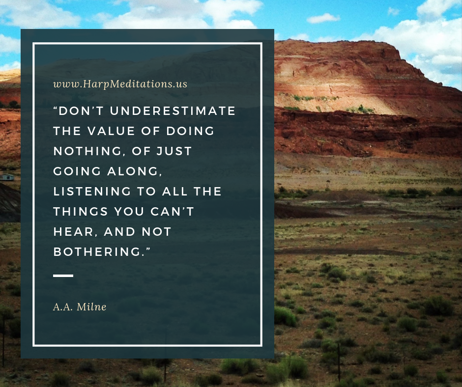 """Don't underestimate the value of doing nothing, of just going along, listening to all the things you can't hear, and not bothering."" -- A. A. Milne"